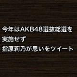 今年はAKB48選抜総選挙を実施せず。指原莉乃が思いをツイート
