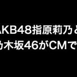 AKB48指原莉乃と乃木坂46のコラボCMが気になる