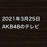 2021年3月25日のAKB48関連のテレビ