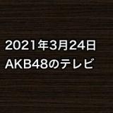 2021年3月24日のAKB48関連のテレビ