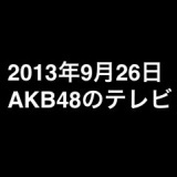 アサデス→タマリバ→ぐるナイ→みなおか→MJと指原莉乃が出まくりなど、2013年9月26日のAKB48関連のテレビ