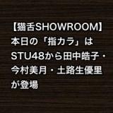 【猫舌SHOWROOM】本日の「指カラ」はSTU48から田中皓子・今村美月・土路生優里が登場