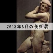 2018年6月の美術館展は凄く凄い!〜今月のおすすめ美術館〜