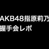 「それでも好きだよ」発売間近!AKB48指原莉乃の握手会レポ