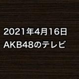 2021年4月16日のAKB48関連のテレビ