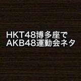 【HKT48】博多座で運動会ネタのアドリブ。他、休演の秋吉優花のシーンは…