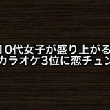 10代女子が盛り上がるカラオケ3位にAKB48恋チュン。他