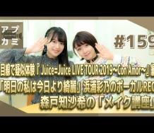 『【アプカミ#159】目線で疑似体験Juice=Juice LIVE TOUR 編・「明日の私は今日より綺麗」浜浦彩乃のボーカルREC・森戸知沙希の「メイク講座」MC : 高瀬くるみ 里吉うたの』の画像