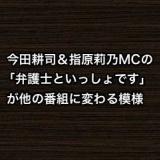 今田耕司&指原莉乃MCの「弁護士といっしょです」が他の番組に変わる模様