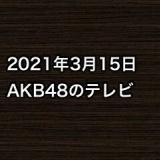 2021年3月15日のAKB48関連のテレビ