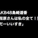 AKB48島崎遥香「指原さんは私の全て!笑 だーいいすき」