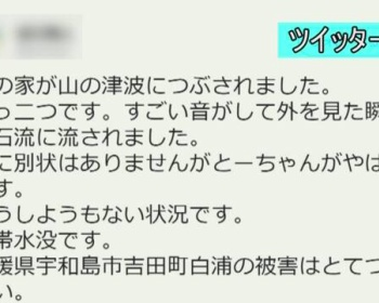 愛媛県宇和島市吉田町の被害が・・・「私の家が山の津波につぶされました。真っ二つです。すごい音がして外を見た瞬間土石流に流されました。」