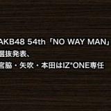 AKB48 54th「NO WAY MAN」選抜発表、宮脇・矢吹・本田のIZ*ONE専任も発表