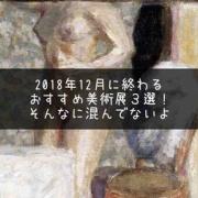 2018年12月の美術展は今年のうちに!年内に終わる展覧会〜今月のおすすめ美術館〜