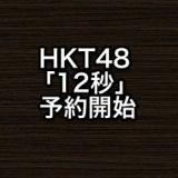 HKT48 5thシングル「12秒」が予約開始に!