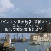 コロナで中止の『ボストン美術館展  芸術×力』がHuluで特別映像を公開!