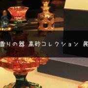 香りの世界史!『香りの器 高砂コレクション 展』