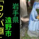 【岩手県】「カッパ淵」見聞録【遠野市】