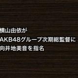 横山由依がAKB48グループ次期総監督に向井地美音を指名