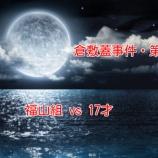 『【倉敷蓋事件・第五夜最終】本当に危ないところを見つけてしまった「福山組 vs 17才」』の画像