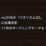 =LOVEが「バズリズム02」に出演決定、11月のオープニングテーマも!
