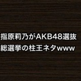 指原莉乃がAKB48選抜総選挙の柱王ネタwww