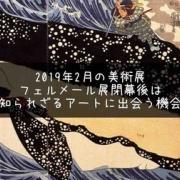 フェルメール閉幕!2019年2月は知られざる美術に触れる!〜今月のおすすめ美術館〜