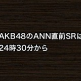 AKB48のANN直前SRは24時30分からの模様