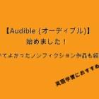 『Amazonのオーディオブックサービス【Audible (オーディブル)】始めました & 聴いてよかったノンフィクション作品を紹介!』の画像