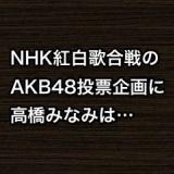 NHK紅白歌合戦のAKB48投票企画に高橋みなみ「小嶋さんになって欲しいが指原は強い」