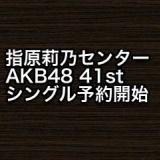 指原莉乃が1位でセンター!AKB48 41stシングルが予約開始に