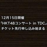 12月15日開催「HKT48コンサート in TDC」、チケット先行申し込み始まる