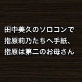 田中美久のソロコンで指原莉乃たちへ手紙、指原は第二のお母さん