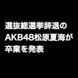 AKB48松原夏海が卒業を発表。選抜総選挙辞退メンバーがまた一人…