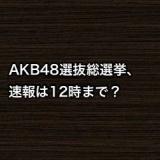 AKB48選抜総選挙、速報は12時まで?