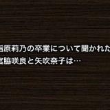 指原莉乃の卒業について聞かれた宮脇咲良と矢吹奈子は…