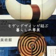 『モダンデザインが結ぶ暮らしの夢展』は建築・インテリアの大河ドラマだ!