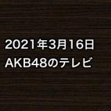 2021年3月16日のAKB48関連のテレビ