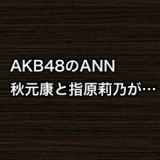 【AKB48のANN】指原莉乃が秋元康に今後のAKB48について色々と質問する