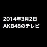 乃木坂って、どこ?「初海外ロケINマカオ」など、2014年3月2日のAKB48関連のテレビ