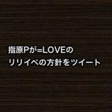指原Pが=LOVEのリリイベの方針をツイート