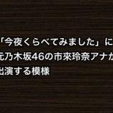 「今夜くらべてみました」に元乃木坂46の市來玲奈アナが出演する模様