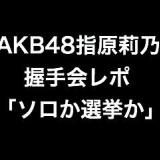 ソロか選挙か、AKB48指原莉乃の握手会レポ。