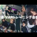 サッカー動画紹介~VARトレーニング合宿に密着~