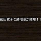 前田敦子と勝地涼が結婚!!