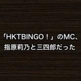 「HKTBINGO!」のMCは指原莉乃と三四郎