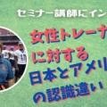 【講師インタビュー】女性トレーナーに対する日本とアメリカの違い