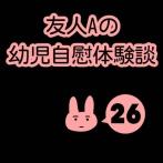友人Aの幼児自慰体験談(26)