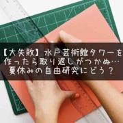 【大失敗】水戸芸術館タワーを作ったら取り返しがつかぬ…夏休みの自由研究にどう?