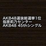 指原莉乃が1位でセンター!AKB48 45thシングルの予約受付中